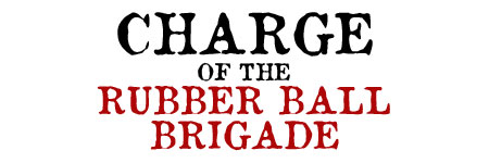 Charge of the Rubber Ball Brigade